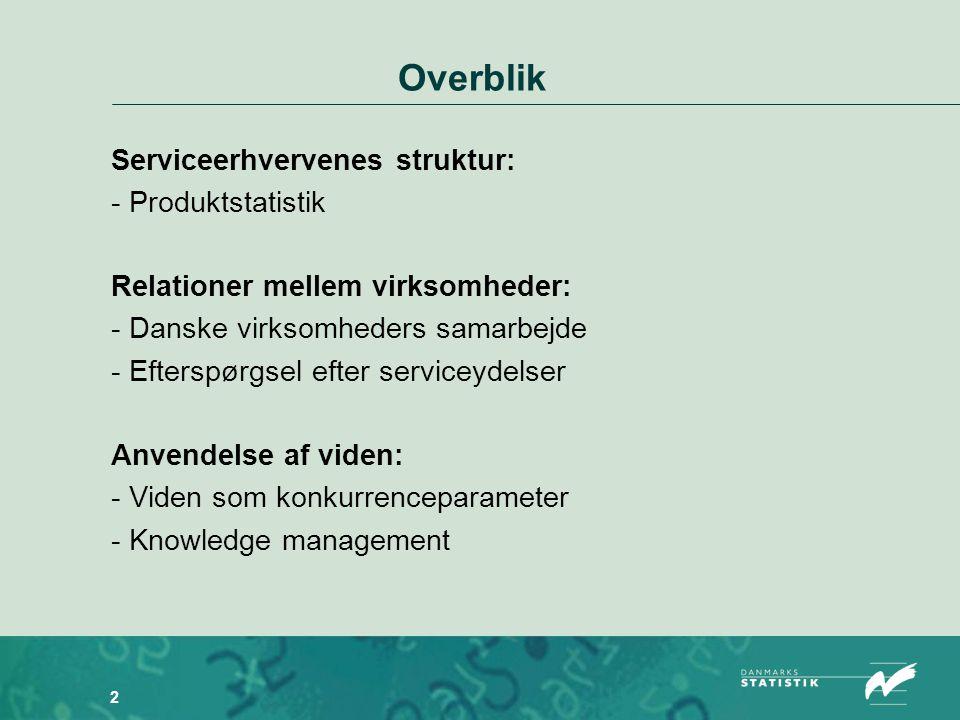 2 Overblik Serviceerhvervenes struktur: - Produktstatistik Relationer mellem virksomheder: - Danske virksomheders samarbejde - Efterspørgsel efter serviceydelser Anvendelse af viden: - Viden som konkurrenceparameter - Knowledge management