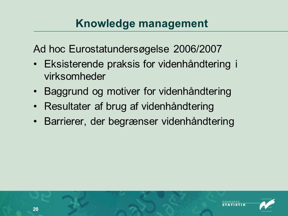 20 Knowledge management Ad hoc Eurostatundersøgelse 2006/2007 •Eksisterende praksis for videnhåndtering i virksomheder •Baggrund og motiver for videnhåndtering •Resultater af brug af videnhåndtering •Barrierer, der begrænser videnhåndtering
