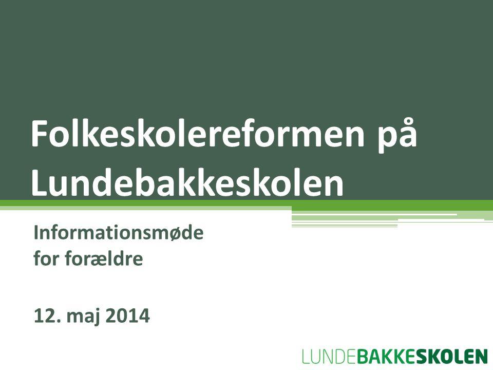 Informationsmøde for forældre 12. maj 2014 Folkeskolereformen på Lundebakkeskolen