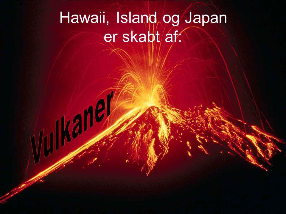 Hawaii, Island og Japan er skabt af:
