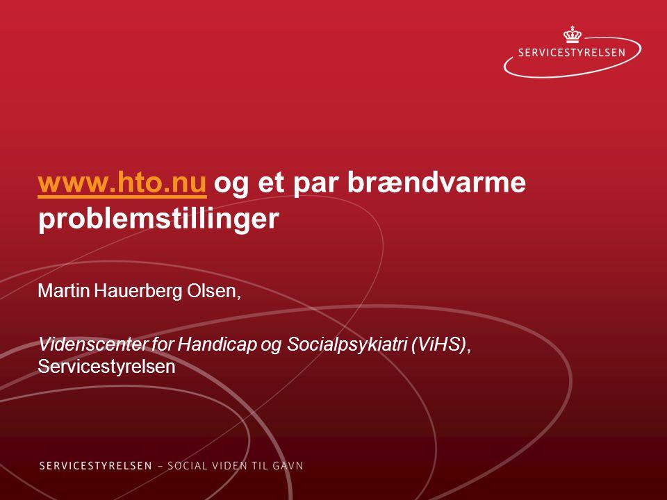 www.hto.nuwww.hto.nu og et par brændvarme problemstillinger Martin Hauerberg Olsen, Videnscenter for Handicap og Socialpsykiatri (ViHS), Servicestyrelsen