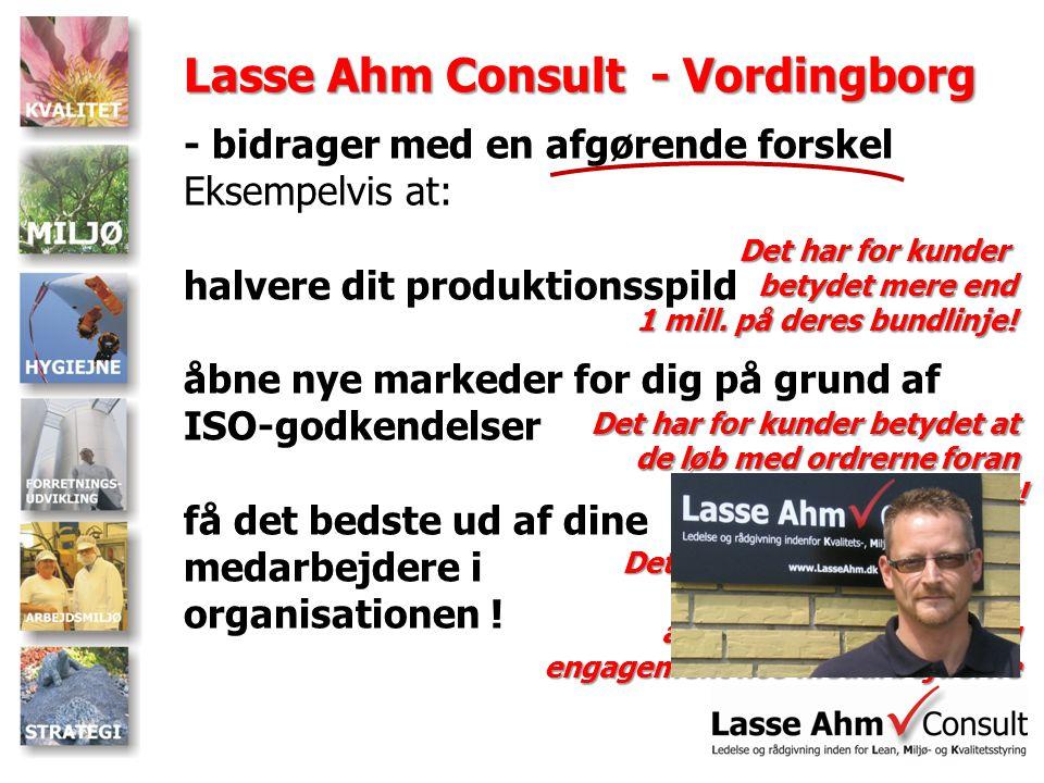 Lasse Ahm Consult - Vordingborg - bidrager med en afgørende forskel Eksempelvis at: halvere dit produktionsspild åbne nye markeder for dig på grund af ISO-godkendelser få det bedste ud af dine medarbejdere i organisationen .
