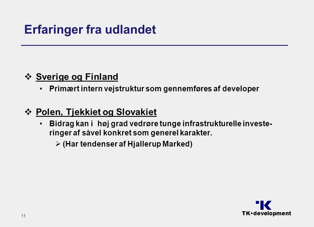 TK•development 11 Erfaringer fra udlandet  Sverige og Finland •Primært intern vejstruktur som gennemføres af developer  Polen, Tjekkiet og Slovakiet •Bidrag kan i høj grad vedrøre tunge infrastrukturelle investe- ringer af såvel konkret som generel karakter.