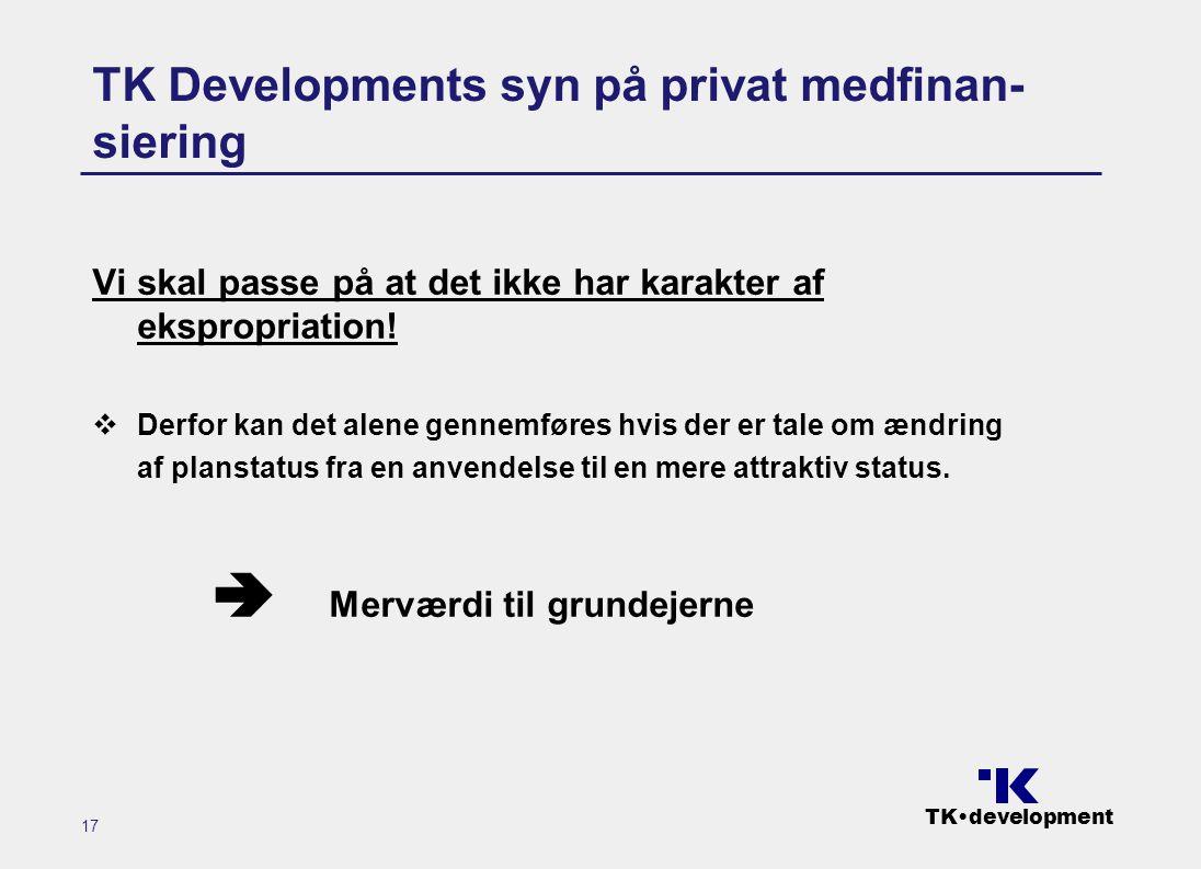 TK•development 17 TK Developments syn på privat medfinan- siering Vi skal passe på at det ikke har karakter af ekspropriation.
