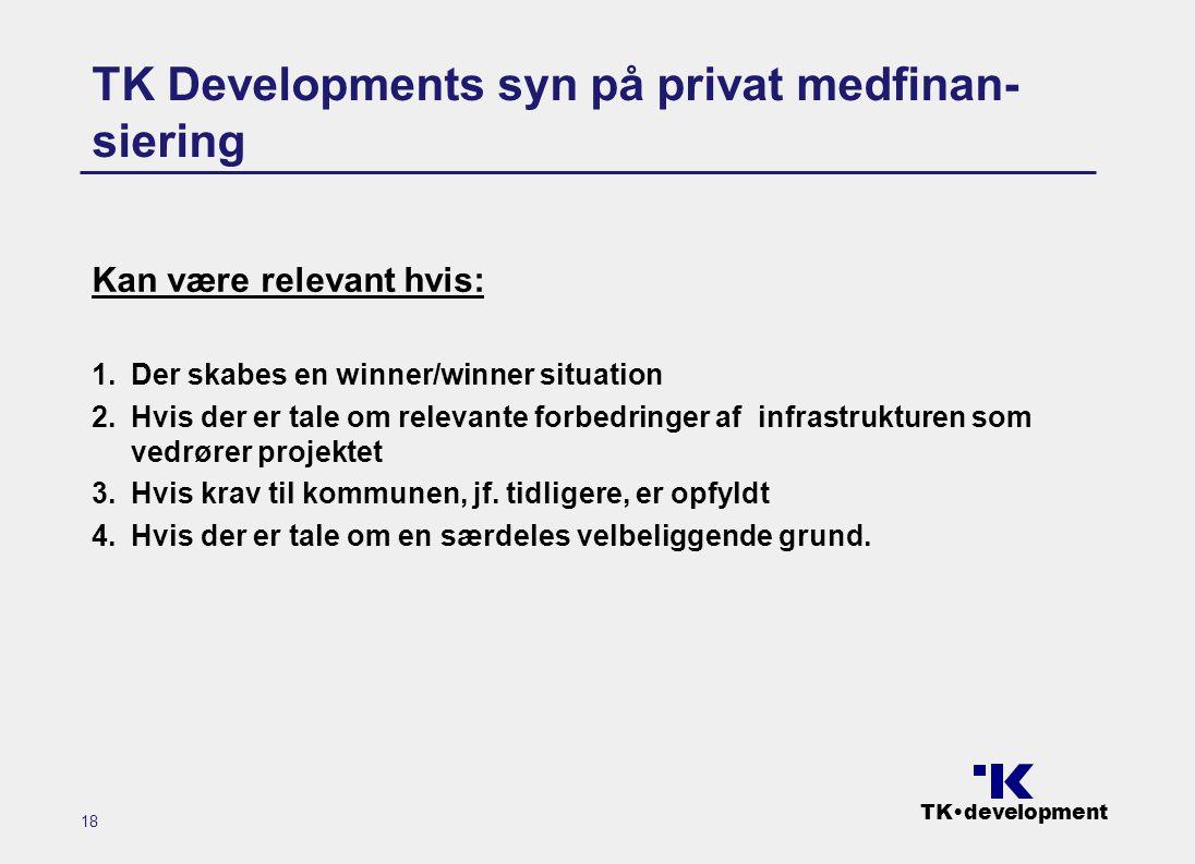 TK•development 18 TK Developments syn på privat medfinan- siering Kan være relevant hvis: 1.Der skabes en winner/winner situation 2.Hvis der er tale om relevante forbedringer af infrastrukturen som vedrører projektet 3.Hvis krav til kommunen, jf.