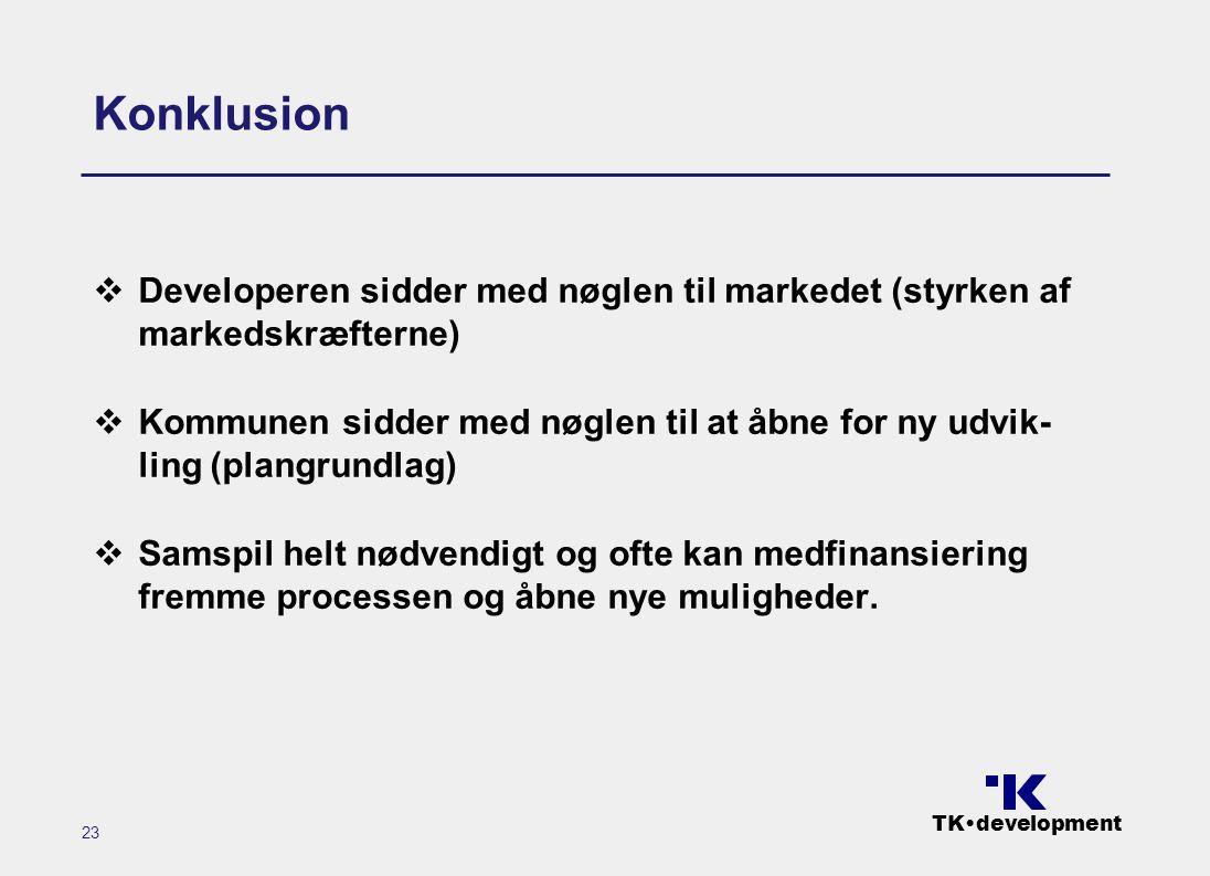 TK•development 23 Konklusion  Developeren sidder med nøglen til markedet (styrken af markedskræfterne)  Kommunen sidder med nøglen til at åbne for ny udvik- ling (plangrundlag)  Samspil helt nødvendigt og ofte kan medfinansiering fremme processen og åbne nye muligheder.
