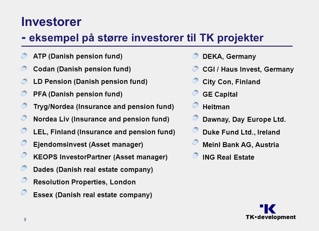 TK•development 9 Investorer - eksempel på større investorer til TK projekter ATP (Danish pension fund) Codan (Danish pension fund) LD Pension (Danish pension fund) PFA (Danish pension fund) Tryg/Nordea (Insurance and pension fund) Nordea Liv (Insurance and pension fund) LEL, Finland (Insurance and pension fund) Ejendomsinvest (Asset manager) KEOPS InvestorPartner (Asset manager) Dades (Danish real estate company) Resolution Properties, London Essex (Danish real estate company) DEKA, Germany CGI / Haus Invest, Germany City Con, Finland GE Capital Heitman Dawnay, Day Europe Ltd.