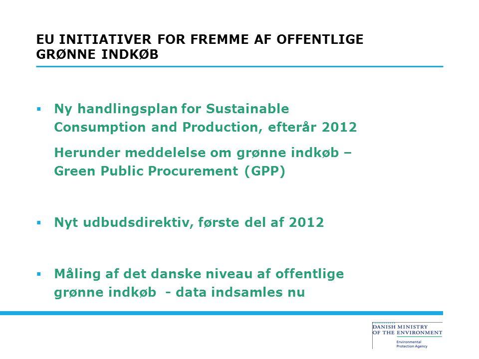  Ny handlingsplan for Sustainable Consumption and Production, efterår 2012 Herunder meddelelse om grønne indkøb – Green Public Procurement (GPP)  Nyt udbudsdirektiv, første del af 2012  Måling af det danske niveau af offentlige grønne indkøb - data indsamles nu EU INITIATIVER FOR FREMME AF OFFENTLIGE GRØNNE INDKØB