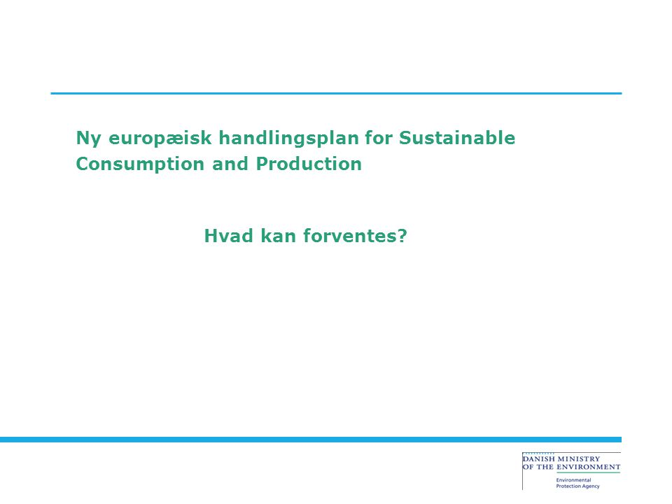Ny europæisk handlingsplan for Sustainable Consumption and Production Hvad kan forventes