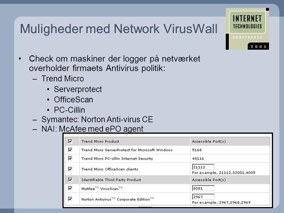•Check om maskiner der logger på netværket overholder firmaets Antivirus politik: –Trend Micro •Serverprotect •OfficeScan •PC-Cillin –Symantec: Norton Anti-virus CE –NAI: McAfee med ePO agent Muligheder med Network VirusWall