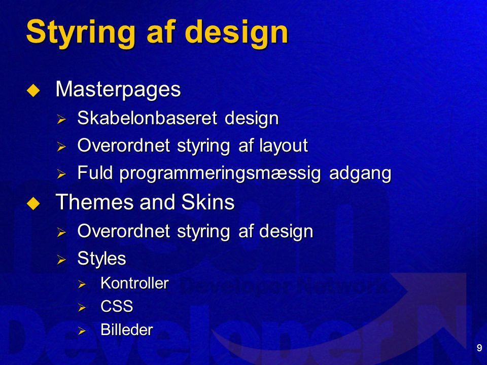 9 Styring af design  Masterpages  Skabelonbaseret design  Overordnet styring af layout  Fuld programmeringsmæssig adgang  Themes and Skins  Overordnet styring af design  Styles  Kontroller  CSS  Billeder