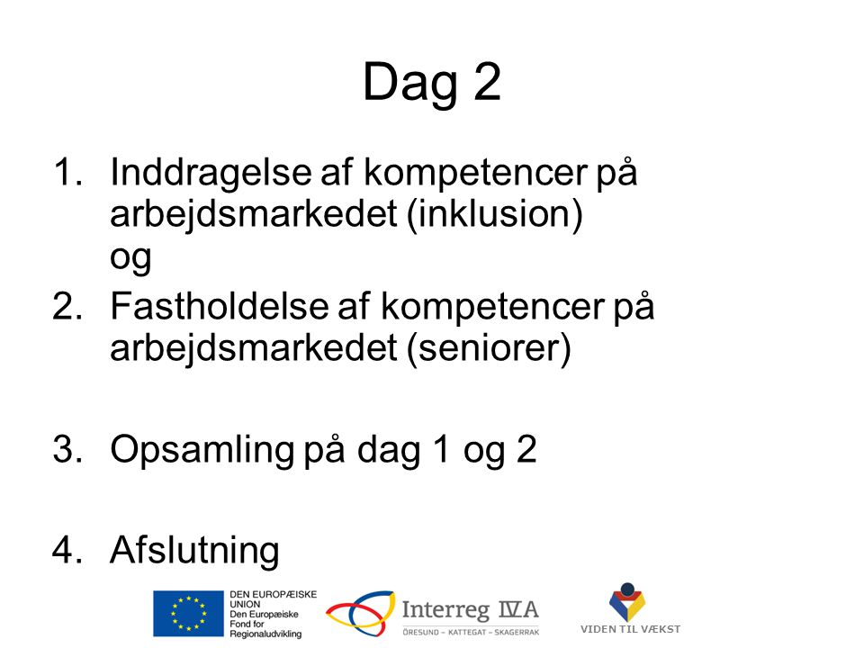 VIDEN TIL VÆKST Dag 2 1.Inddragelse af kompetencer på arbejdsmarkedet (inklusion) og 2.Fastholdelse af kompetencer på arbejdsmarkedet (seniorer) 3.Opsamling på dag 1 og 2 4.Afslutning