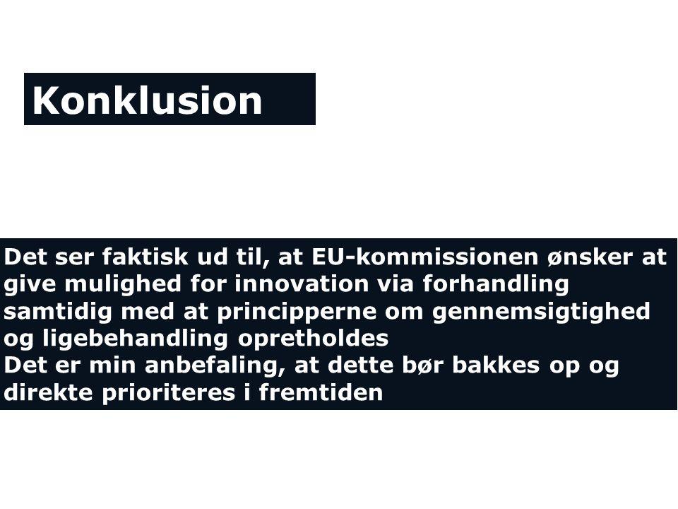 Konklusion Det ser faktisk ud til, at EU-kommissionen ønsker at give mulighed for innovation via forhandling samtidig med at principperne om gennemsigtighed og ligebehandling opretholdes Det er min anbefaling, at dette bør bakkes op og direkte prioriteres i fremtiden