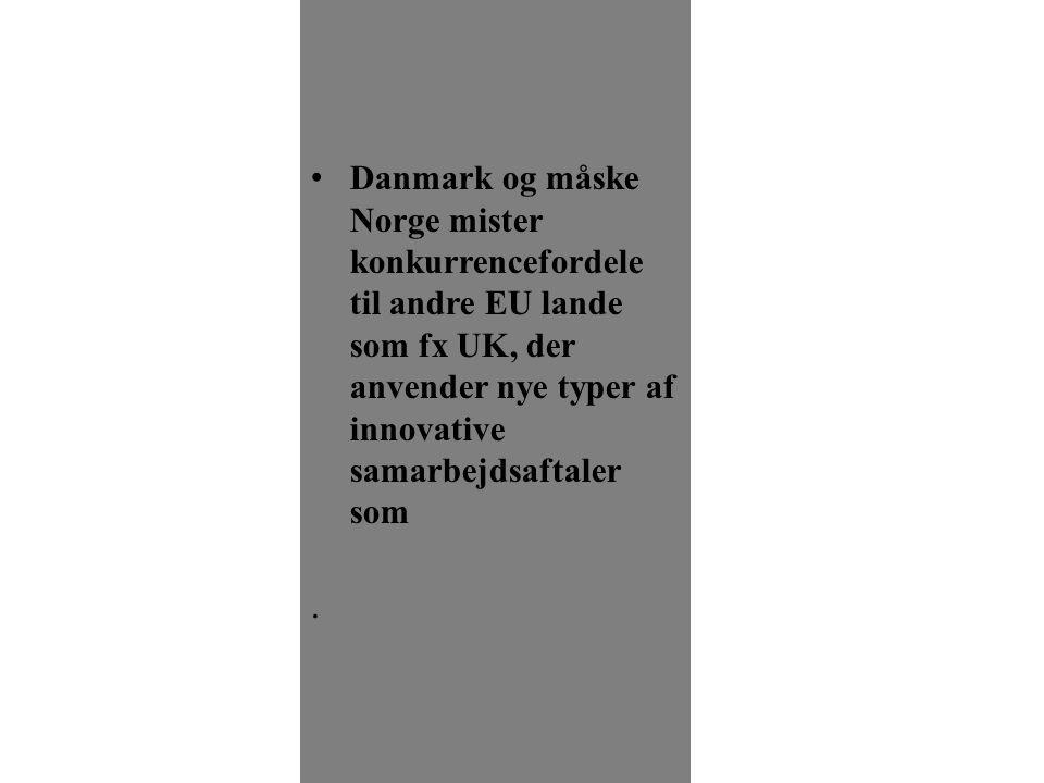 •Danmark og måske Norge mister konkurrencefordele til andre EU lande som fx UK, der anvender nye typer af innovative samarbejdsaftaler som.