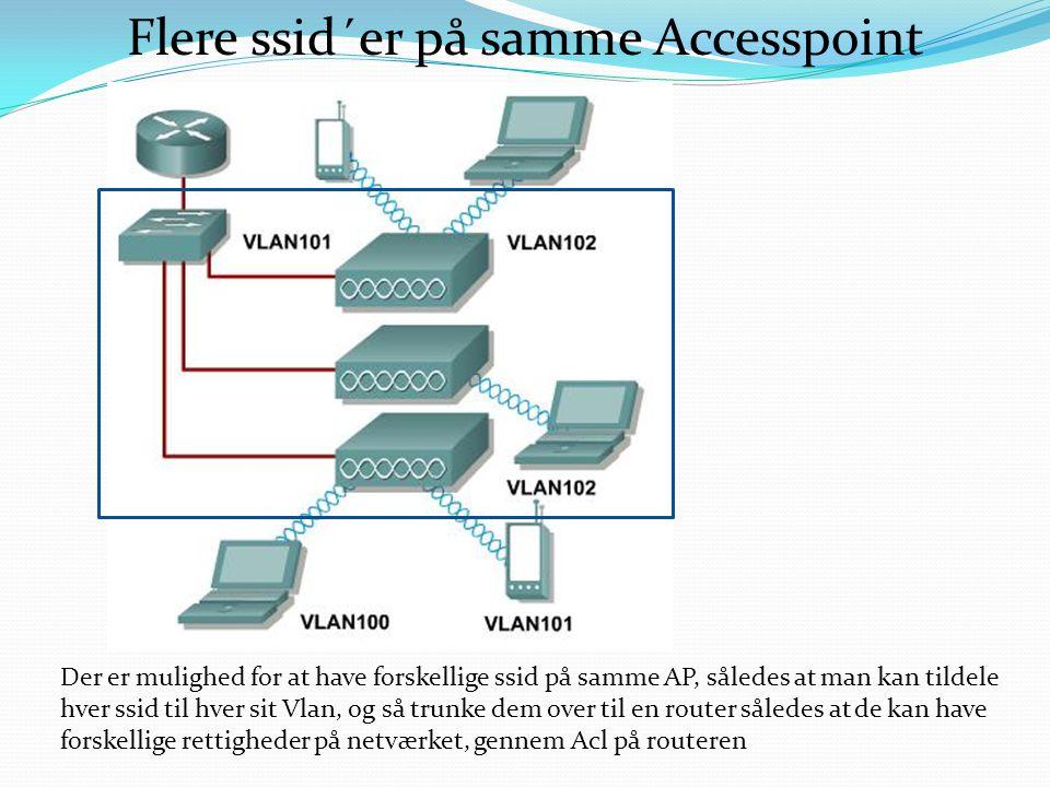 Flere ssid´er på samme Accesspoint Der er mulighed for at have forskellige ssid på samme AP, således at man kan tildele hver ssid til hver sit Vlan, og så trunke dem over til en router således at de kan have forskellige rettigheder på netværket, gennem Acl på routeren