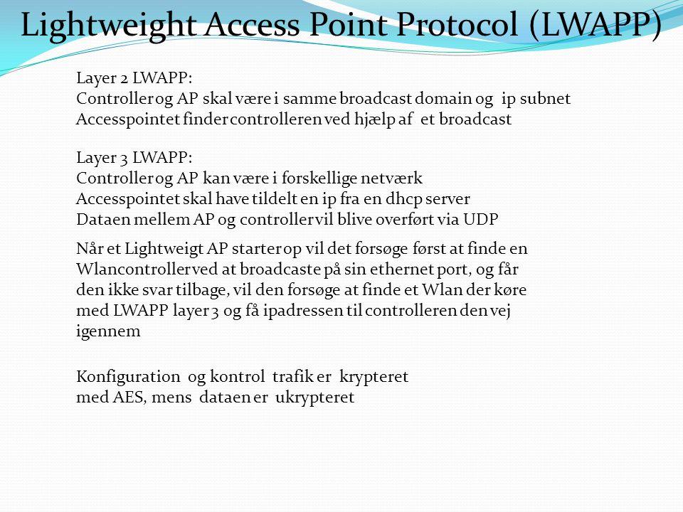 Lightweight Access Point Protocol (LWAPP) Layer 2 LWAPP: Controller og AP skal være i samme broadcast domain og ip subnet Accesspointet finder controlleren ved hjælp af et broadcast Layer 3 LWAPP: Controller og AP kan være i forskellige netværk Accesspointet skal have tildelt en ip fra en dhcp server Dataen mellem AP og controller vil blive overført via UDP Når et Lightweigt AP starter op vil det forsøge først at finde en Wlancontroller ved at broadcaste på sin ethernet port, og får den ikke svar tilbage, vil den forsøge at finde et Wlan der køre med LWAPP layer 3 og få ipadressen til controlleren den vej igennem Konfiguration og kontrol trafik er krypteret med AES, mens dataen er ukrypteret