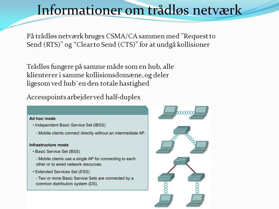 Informationer om trådløs netværk På trådløs netværk bruges CSMA/CA sammen med Request to Send (RTS) og Clear to Send (CTS) for at undgå kollisioner Trådløs fungere på samme måde som en hub, alle klienter er i samme kollisionsdomæne, og deler ligesom ved hub´en den totale hastighed Accesspoints arbejder ved half-duplex