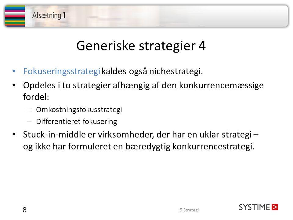 Generiske strategier 4 8 • Fokuseringsstrategi kaldes også nichestrategi. • Opdeles i to strategier afhængig af den konkurrencemæssige fordel: – Omkos