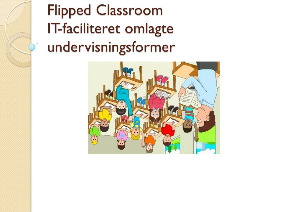 Flipped Classroom IT-faciliteret omlagte undervisningsformer