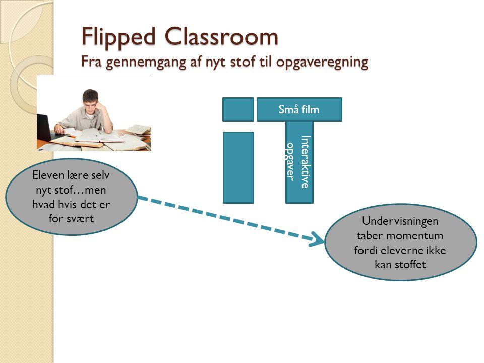 Flipped Classroom Fra gennemgang af nyt stof til opgaveregning Eleven lære selv nyt stof…men hvad hvis det er for svært Undervisningen taber momentum fordi eleverne ikke kan stoffet Små film Interaktive opgaver