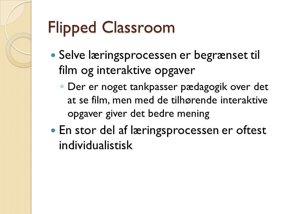 Flipped Classroom  Selve læringsprocessen er begrænset til film og interaktive opgaver ◦ Der er noget tankpasser pædagogik over det at se film, men med de tilhørende interaktive opgaver giver det bedre mening  En stor del af læringsprocessen er oftest individualistisk