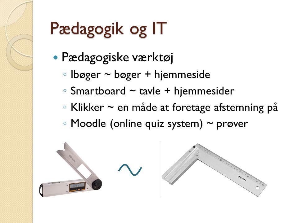 Pædagogik og IT  Pædagogiske værktøj ◦ Ibøger ~ bøger + hjemmeside ◦ Smartboard ~ tavle + hjemmesider ◦ Klikker ~ en måde at foretage afstemning på ◦ Moodle (online quiz system) ~ prøver
