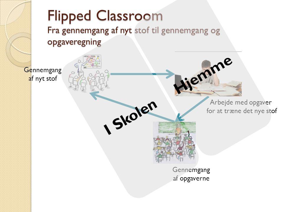 Flipped Classroom Fra gennemgang af nyt stof til gennemgang og opgaveregning Gennemgang af nyt stof Arbejde med opgaver for at træne det nye stof Gennemgang af opgaverne I Skolen Hjemme