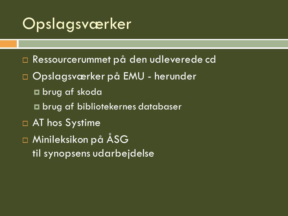 Opslagsværker  Ressourcerummet på den udleverede cd  Opslagsværker på EMU - herunder  brug af skoda  brug af bibliotekernes databaser  AT hos Systime  Minileksikon på ÅSG til synopsens udarbejdelse