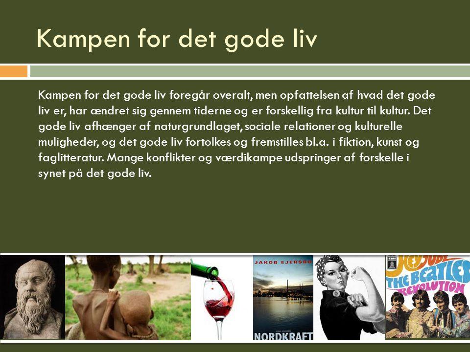 Kampen for det gode liv Kampen for det gode liv foregår overalt, men opfattelsen af hvad det gode liv er, har ændret sig gennem tiderne og er forskellig fra kultur til kultur.