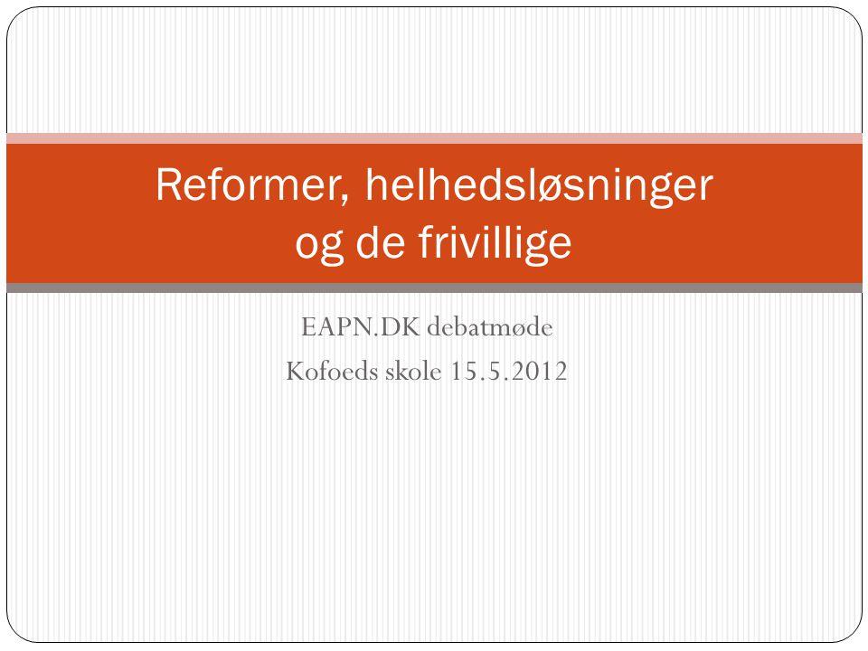 EAPN.DK debatmøde Kofoeds skole 15.5.2012 Reformer, helhedsløsninger og de frivillige