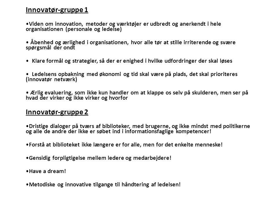 Innovatør-gruppe 1 •Viden om innovation, metoder og værktøjer er udbredt og anerkendt i hele organisationen (personale og ledelse) • Åbenhed og ærlighed i organisationen, hvor alle tør at stille irriterende og svære spørgsmål der ondt • Klare formål og strategier, så der er enighed i hvilke udfordringer der skal løses • Ledelsens opbakning med økonomi og tid skal være på plads, det skal prioriteres (innovatør netværk) • Ærlig evaluering, som ikke kun handler om at klappe os selv på skulderen, men ser på hvad der virker og ikke virker og hvorfor Innovatør-gruppe 2 •Dristige dialoger på tværs af biblioteker, med brugerne, og ikke mindst med politikerne og alle de andre der ikke er søbet ind i informationsfaglige kompetencer.