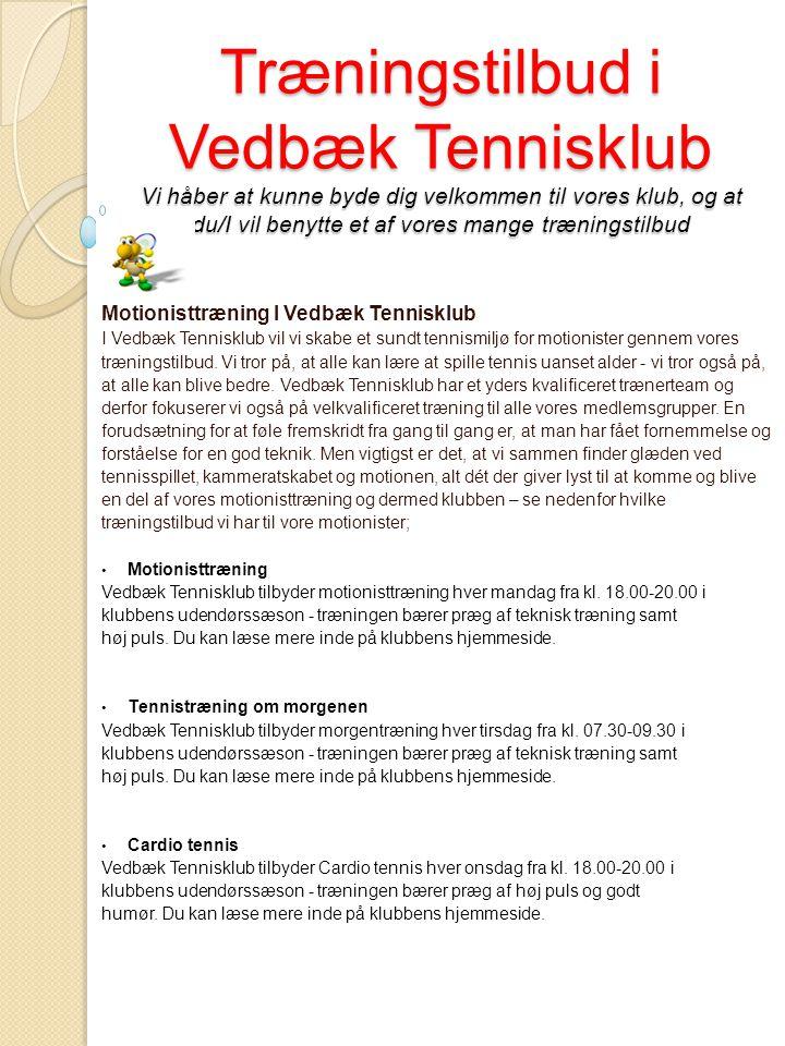Træningstilbud i Vedbæk Tennisklub Vi håber at kunne byde dig velkommen til vores klub, og at du/I vil benytte et af vores mange træningstilbud Motionisttræning I Vedbæk Tennisklub I Vedbæk Tennisklub vil vi skabe et sundt tennismiljø for motionister gennem vores træningstilbud.