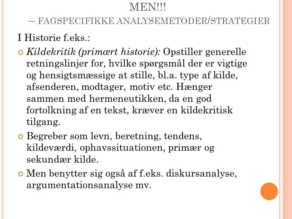 MEN!!! – FAGSPECIFIKKE ANALYSEMETODER / STRATEGIER I Historie f.eks.: Kildekritik (primært historie): Opstiller generelle retningslinjer for, hvilke s