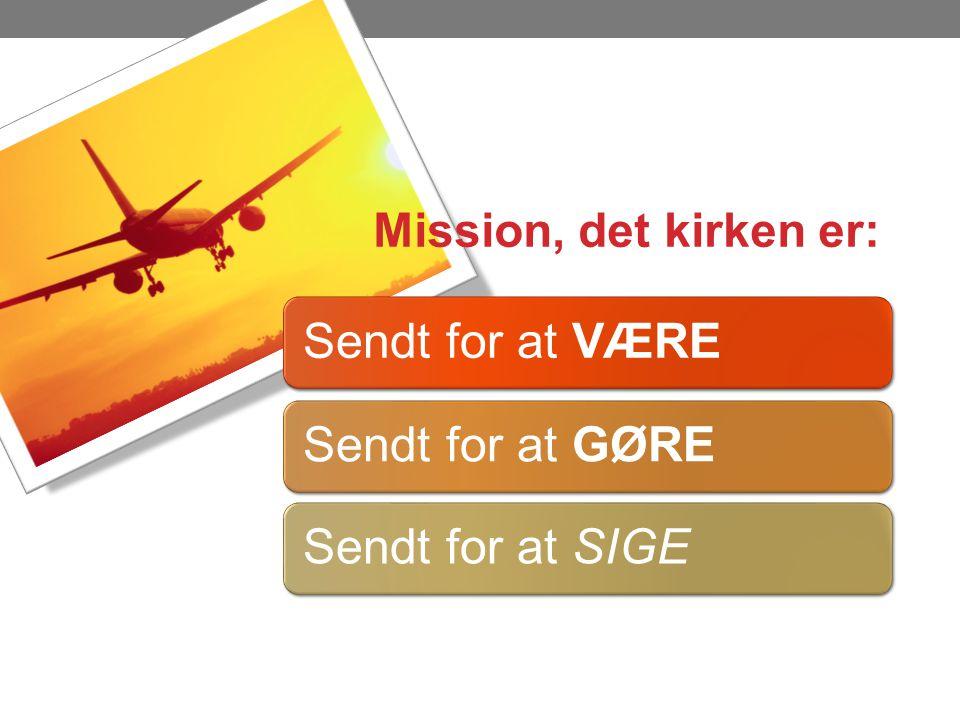 Mission, det kirken er: Sendt for at VÆRE Sendt for at GØRE Sendt for at SIGE