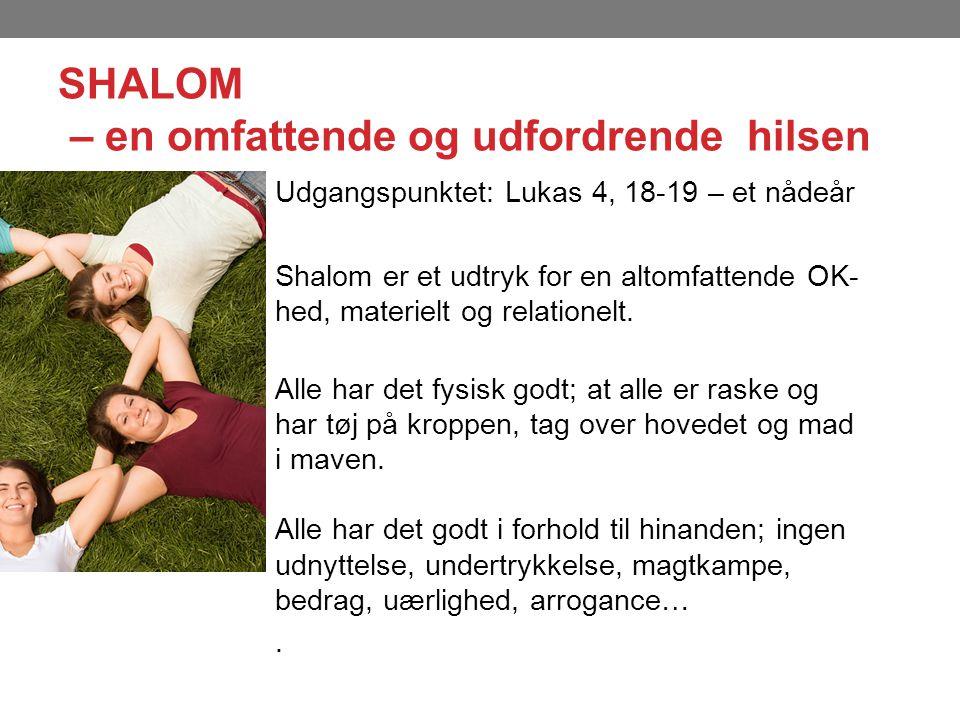 SHALOM – en omfattende og udfordrende hilsen Udgangspunktet: Lukas 4, 18-19 – et nådeår Shalom er et udtryk for en altomfattende OK- hed, materielt og relationelt.