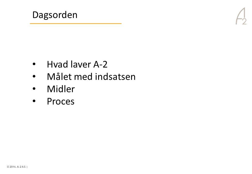 © 2014. A-2 AS. Dagsorden • Hvad laver A-2 • Målet med indsatsen • Midler • Proces