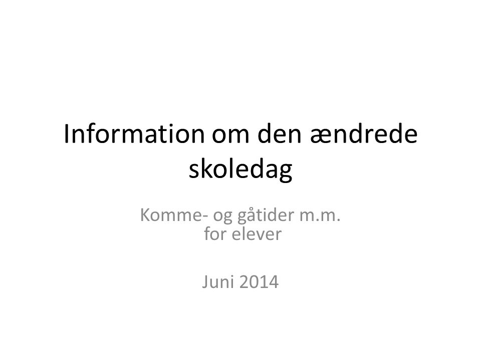 Information om den ændrede skoledag Komme- og gåtider m.m. for elever Juni 2014