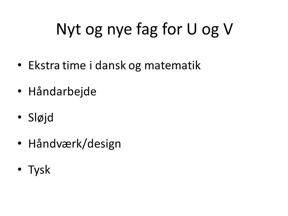 Nyt og nye fag for U og V • Ekstra time i dansk og matematik • Håndarbejde • Sløjd • Håndværk/design • Tysk