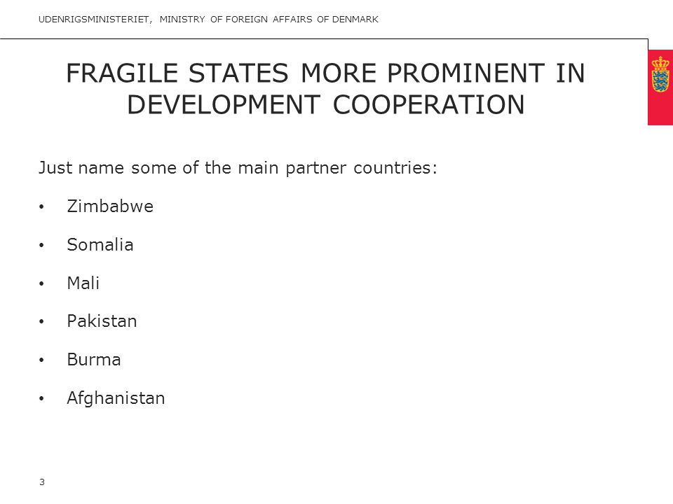 Minimum clear margin for text Fixed margin Keep heading in CAPITALS FRAGILE STATES MORE PROMINENT IN DEVELOPMENT COOPERATION Just name some of the main partner countries: • Zimbabwe • Somalia • Mali • Pakistan • Burma • Afghanistan UDENRIGSMINISTERIET, MINISTRY OF FOREIGN AFFAIRS OF DENMARK 3