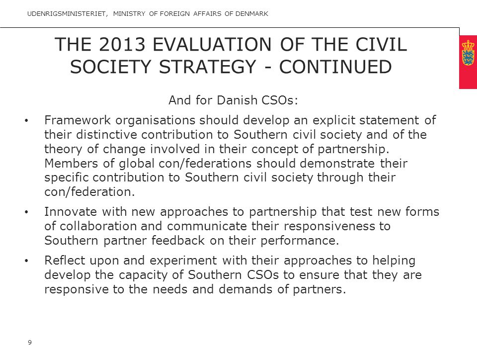 Minimum clear margin for text Fixed margin Keep heading in CAPITALS THE 2013 EVALUATION OF THE CIVIL SOCIETY STRATEGY - CONTINUED And for Danish CSOs: • Framework organisations should develop an explicit statement of their distinctive contribution to Southern civil society and of the theory of change involved in their concept of partnership.