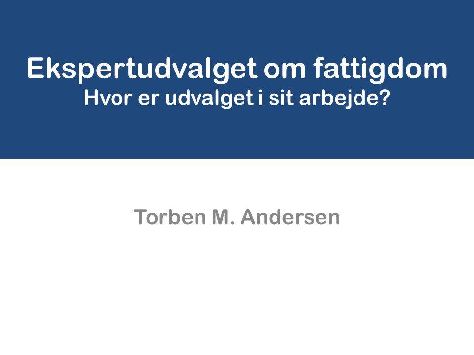 Ekspertudvalget om fattigdom Hvor er udvalget i sit arbejde Torben M. Andersen