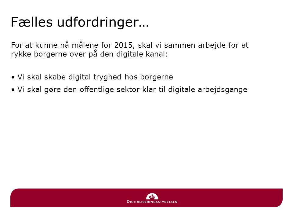 Fælles udfordringer… For at kunne nå målene for 2015, skal vi sammen arbejde for at rykke borgerne over på den digitale kanal: • Vi skal skabe digital tryghed hos borgerne • Vi skal gøre den offentlige sektor klar til digitale arbejdsgange