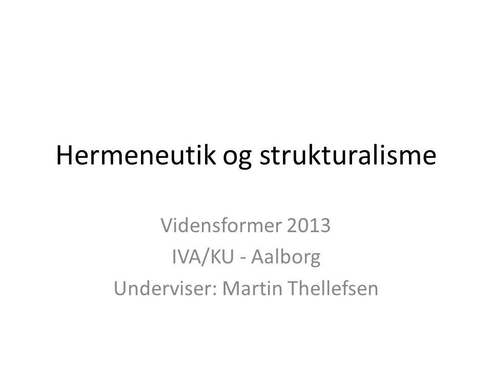 Hermeneutik og strukturalisme Vidensformer 2013 IVA/KU - Aalborg Underviser: Martin Thellefsen