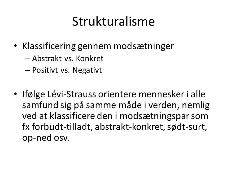 Strukturalisme • Klassificering gennem modsætninger – Abstrakt vs. Konkret – Positivt vs. Negativt • Ifølge Lévi-Strauss orientere mennesker i alle sa