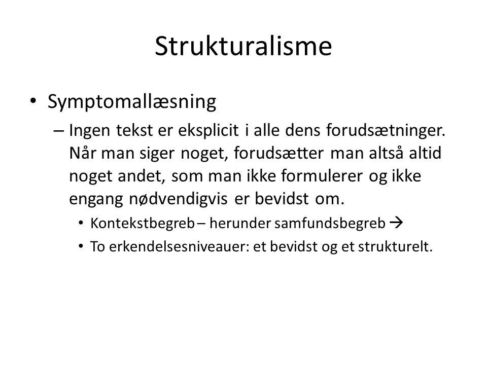 Strukturalisme • Symptomallæsning – Ingen tekst er eksplicit i alle dens forudsætninger. Når man siger noget, forudsætter man altså altid noget andet,