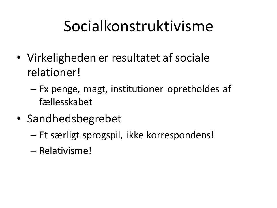 Socialkonstruktivisme • Virkeligheden er resultatet af sociale relationer! – Fx penge, magt, institutioner opretholdes af fællesskabet • Sandhedsbegre