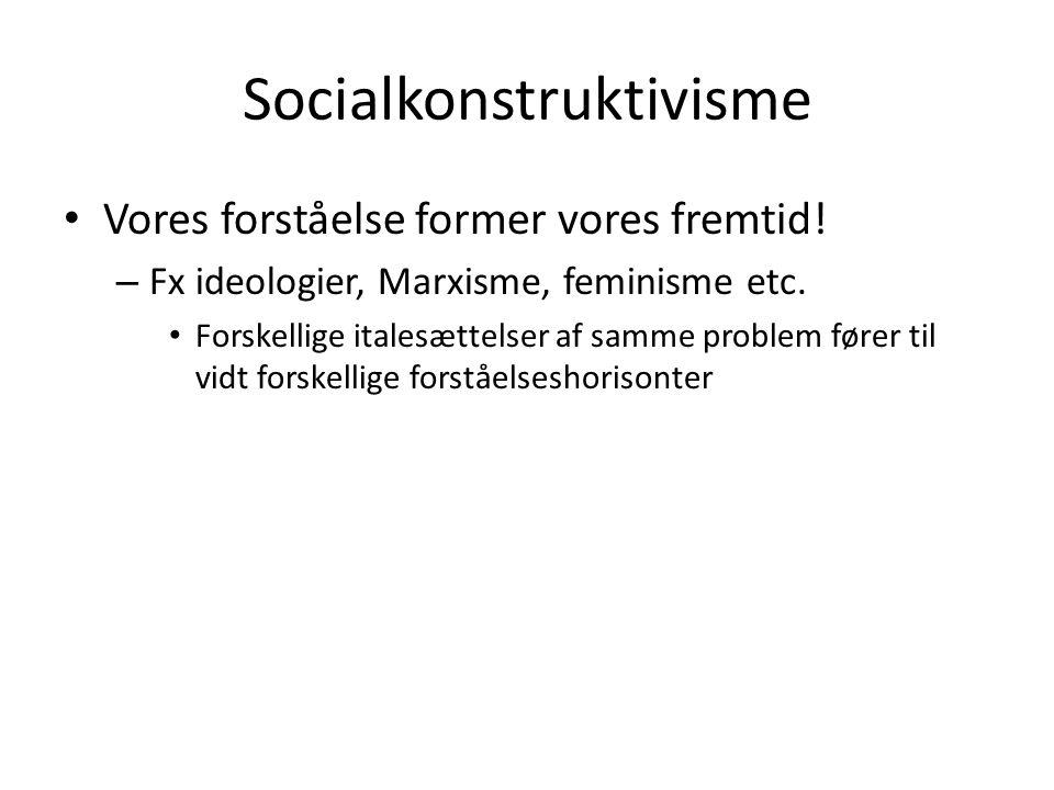 Socialkonstruktivisme • Vores forståelse former vores fremtid! – Fx ideologier, Marxisme, feminisme etc. • Forskellige italesættelser af samme problem