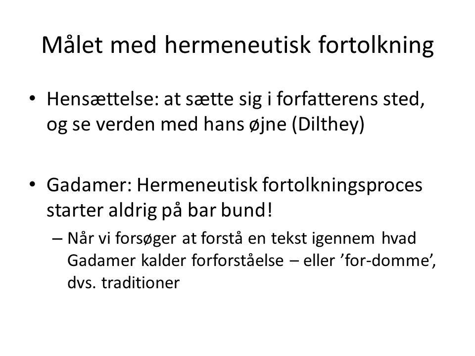 Målet med hermeneutisk fortolkning • Hensættelse: at sætte sig i forfatterens sted, og se verden med hans øjne (Dilthey) • Gadamer: Hermeneutisk forto