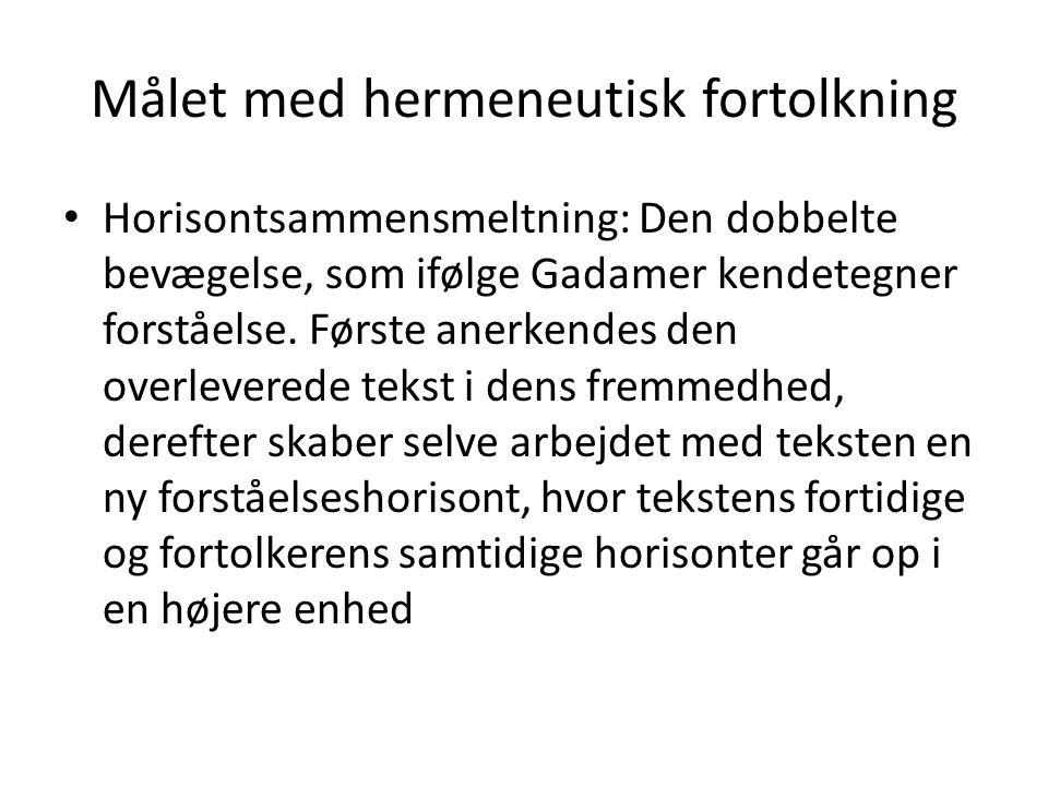 Målet med hermeneutisk fortolkning • Horisontsammensmeltning: Den dobbelte bevægelse, som ifølge Gadamer kendetegner forståelse. Første anerkendes den