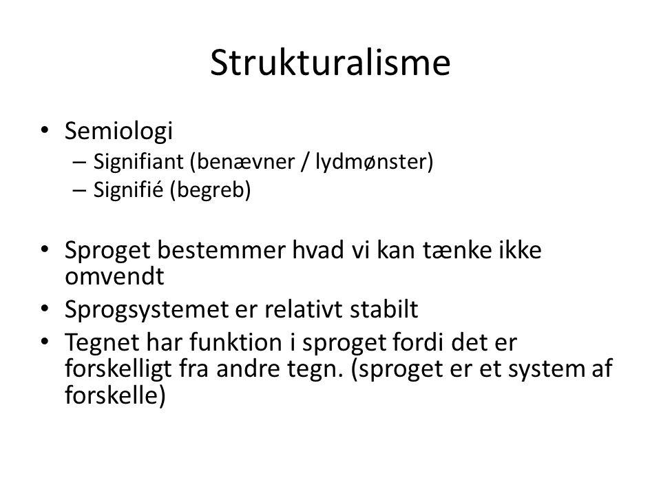 Strukturalisme • Semiologi – Signifiant (benævner / lydmønster) – Signifié (begreb) • Sproget bestemmer hvad vi kan tænke ikke omvendt • Sprogsystemet er relativt stabilt • Tegnet har funktion i sproget fordi det er forskelligt fra andre tegn.